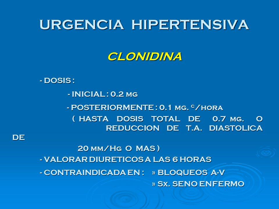 URGENCIA HIPERTENSIVA CLONIDINA - DOSIS : - DOSIS : - INICIAL : 0.2 mg - POSTERIORMENTE : 0.1 mg. c /hora - POSTERIORMENTE : 0.1 mg. c /hora ( HASTA D