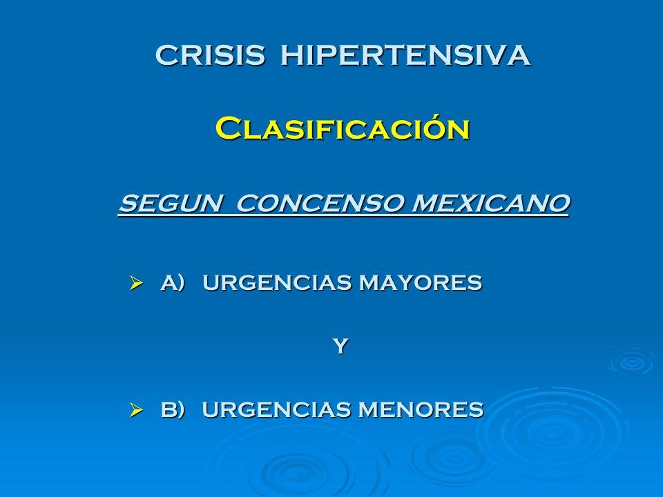 CRISIS HIPERTENSIVA Clasificación A) URGENCIAS MAYORES A) URGENCIAS MAYORES Y B) URGENCIAS MENORES B) URGENCIAS MENORES SEGUN CONCENSO MEXICANO