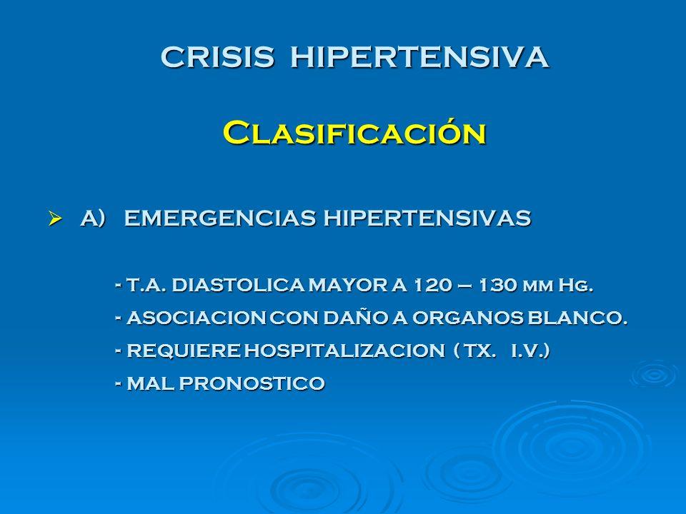 CRISIS HIPERTENSIVA Clasificación A) EMERGENCIAS HIPERTENSIVAS A) EMERGENCIAS HIPERTENSIVAS - T.A. DIASTOLICA MAYOR A 120 – 130 mm Hg. - ASOCIACION CO