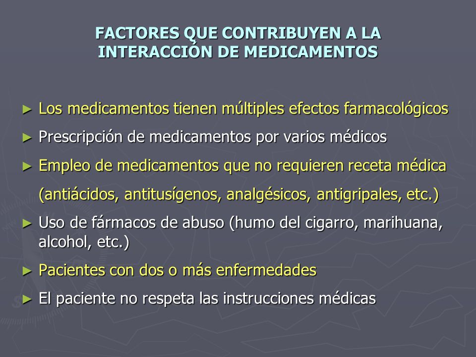 FACTORES QUE CONTRIBUYEN A LA INTERACCIÓN DE MEDICAMENTOS Los medicamentos tienen múltiples efectos farmacológicos Los medicamentos tienen múltiples efectos farmacológicos Prescripción de medicamentos por varios médicos Prescripción de medicamentos por varios médicos Empleo de medicamentos que no requieren receta médica Empleo de medicamentos que no requieren receta médica (antiácidos, antitusígenos, analgésicos, antigripales, etc.) Uso de fármacos de abuso (humo del cigarro, marihuana, alcohol, etc.) Uso de fármacos de abuso (humo del cigarro, marihuana, alcohol, etc.) Pacientes con dos o más enfermedades Pacientes con dos o más enfermedades El paciente no respeta las instrucciones médicas El paciente no respeta las instrucciones médicas