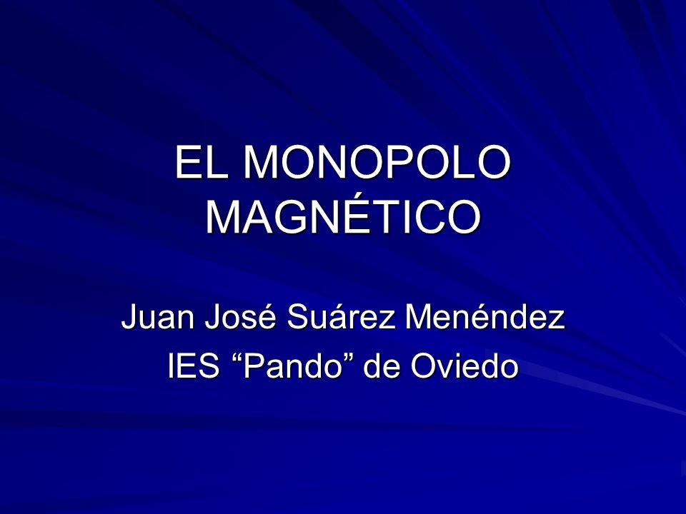 EL MONOPOLO MAGNÉTICO Juan José Suárez Menéndez IES Pando de Oviedo