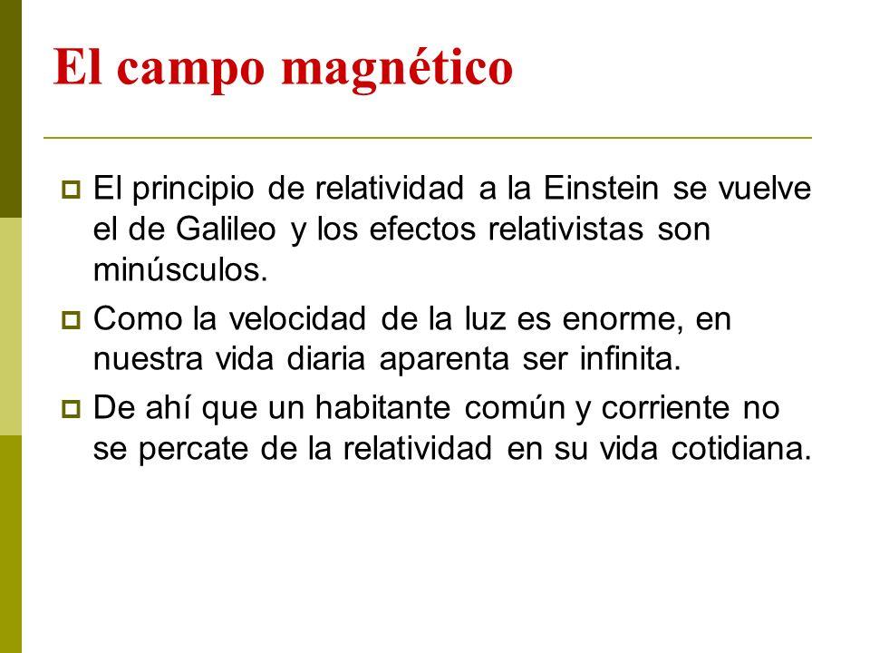 El campo magnético El principio de relatividad a la Einstein se vuelve el de Galileo y los efectos relativistas son minúsculos. Como la velocidad de l