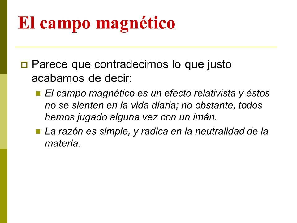 El campo magnético Parece que contradecimos lo que justo acabamos de decir: El campo magnético es un efecto relativista y éstos no se sienten en la vi