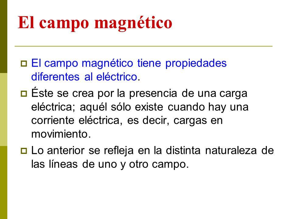 El campo magnético El campo magnético tiene propiedades diferentes al eléctrico. Éste se crea por la presencia de una carga eléctrica; aquél sólo exis