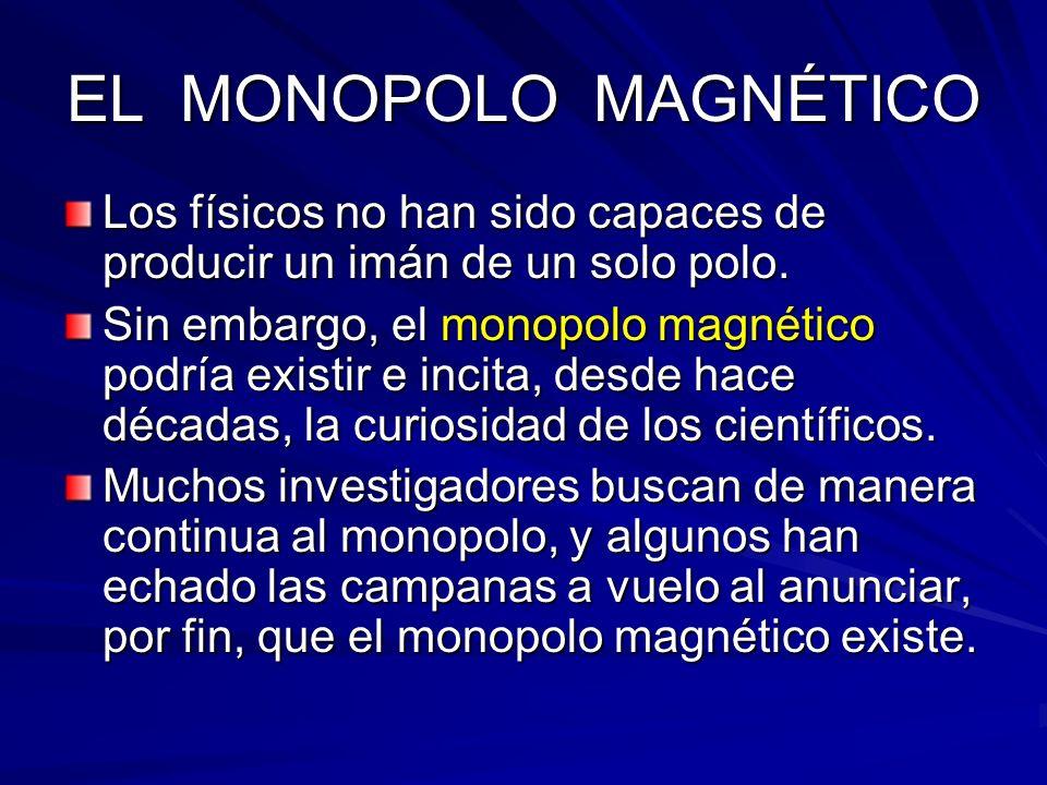 EL MONOPOLO MAGNÉTICO Los físicos no han sido capaces de producir un imán de un solo polo. Sin embargo, el monopolo magnético podría existir e incita,
