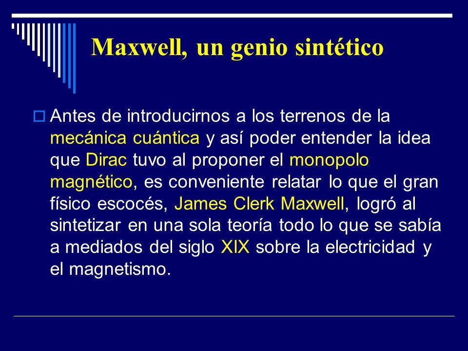 Maxwell, un genio sintético Antes de introducirnos a los terrenos de la mecánica cuántica y así poder entender la idea que Dirac tuvo al proponer el m