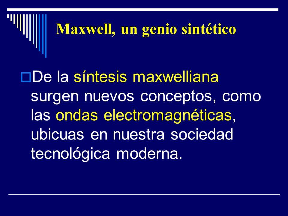 Maxwell, un genio sintético De la síntesis maxwelliana surgen nuevos conceptos, como las ondas electromagnéticas, ubicuas en nuestra sociedad tecnológ