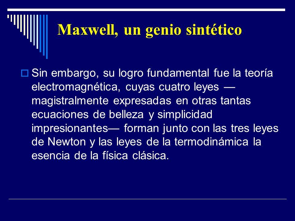 Maxwell, un genio sintético Sin embargo, su logro fundamental fue la teoría electromagnética, cuyas cuatro leyes magistralmente expresadas en otras ta