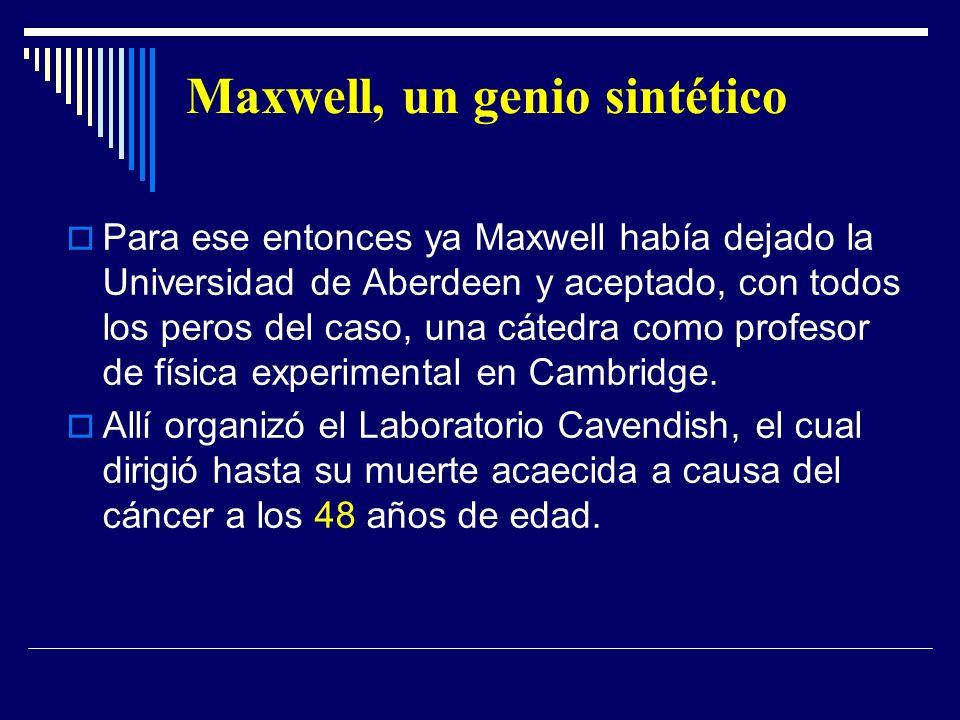 Maxwell, un genio sintético Para ese entonces ya Maxwell había dejado la Universidad de Aberdeen y aceptado, con todos los peros del caso, una cátedra