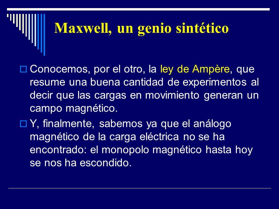 Maxwell, un genio sintético Conocemos, por el otro, la ley de Ampère, que resume una buena cantidad de experimentos al decir que las cargas en movimie
