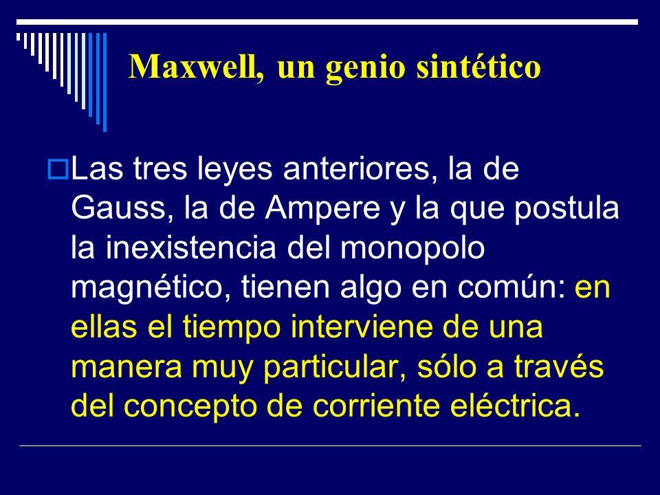 Maxwell, un genio sintético Las tres leyes anteriores, la de Gauss, la de Ampere y la que postula la inexistencia del monopolo magnético, tienen algo