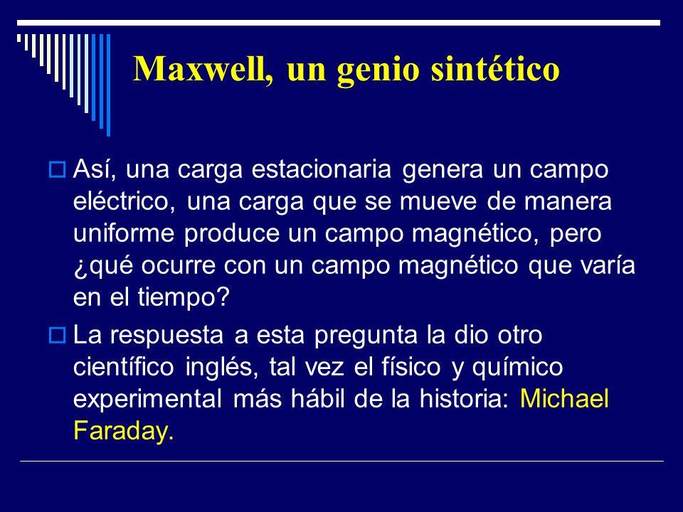 Maxwell, un genio sintético Así, una carga estacionaria genera un campo eléctrico, una carga que se mueve de manera uniforme produce un campo magnétic