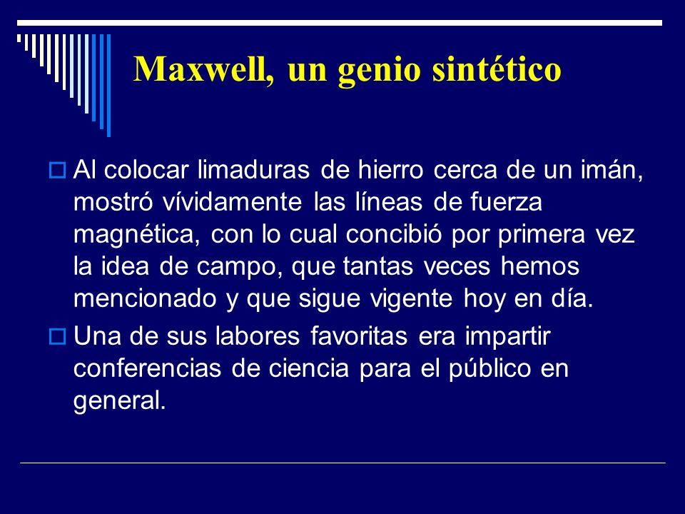 Maxwell, un genio sintético Al colocar limaduras de hierro cerca de un imán, mostró vívidamente las líneas de fuerza magnética, con lo cual concibió p