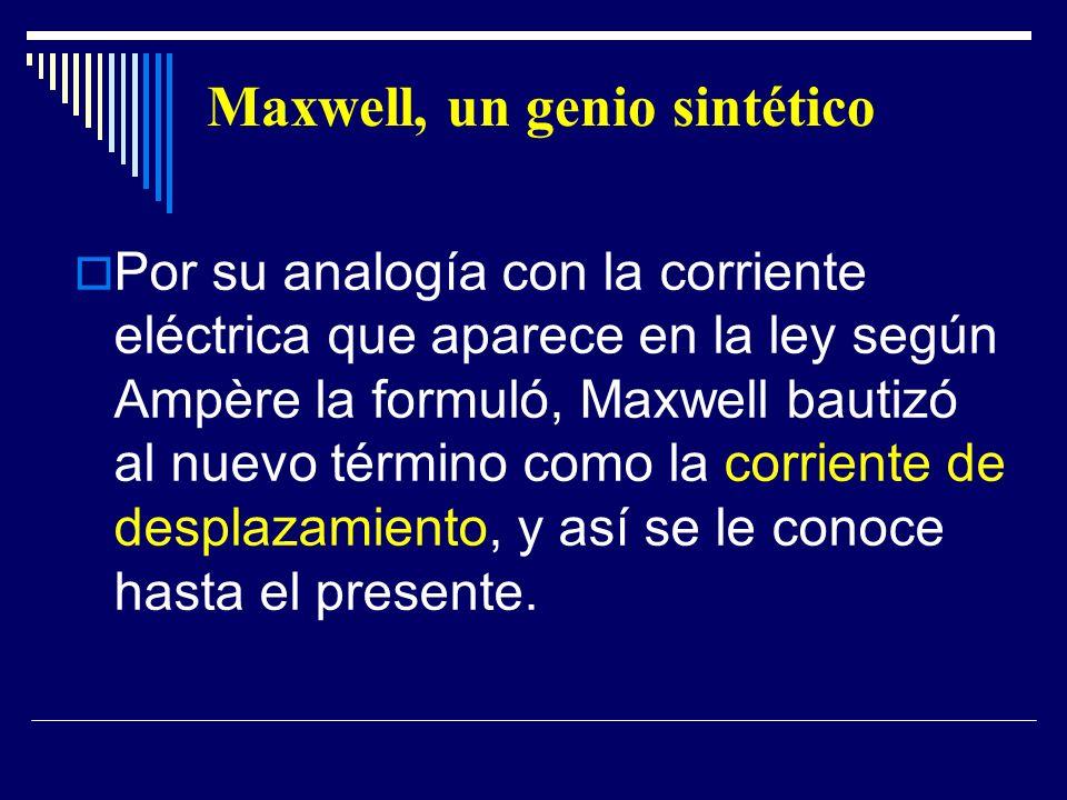 Maxwell, un genio sintético Por su analogía con la corriente eléctrica que aparece en la ley según Ampère la formuló, Maxwell bautizó al nuevo término