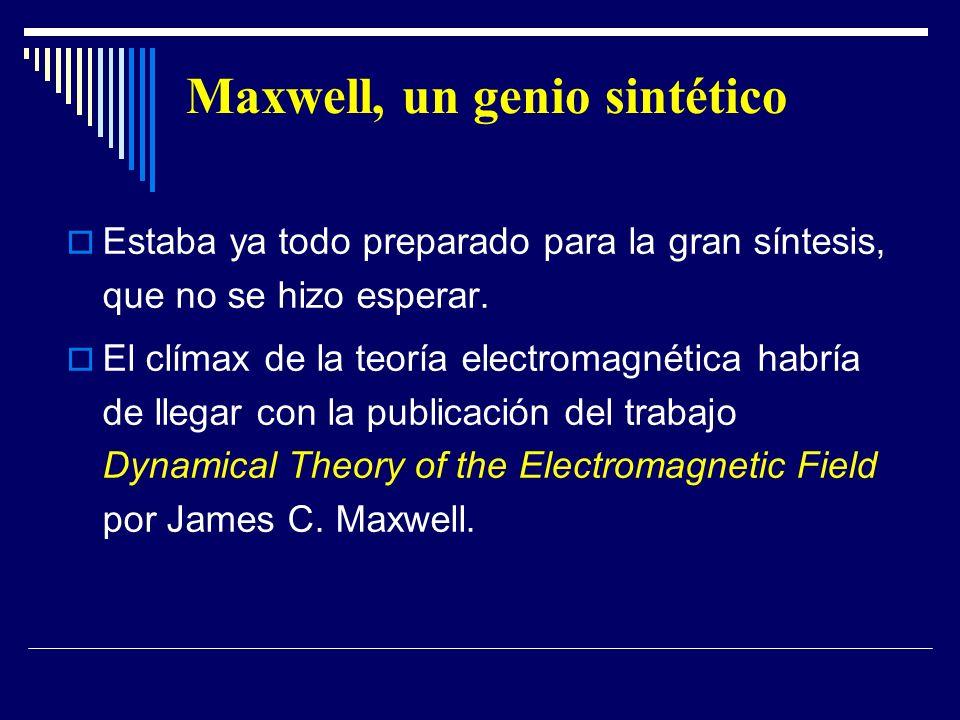 Maxwell, un genio sintético Estaba ya todo preparado para la gran síntesis, que no se hizo esperar. El clímax de la teoría electromagnética habría de