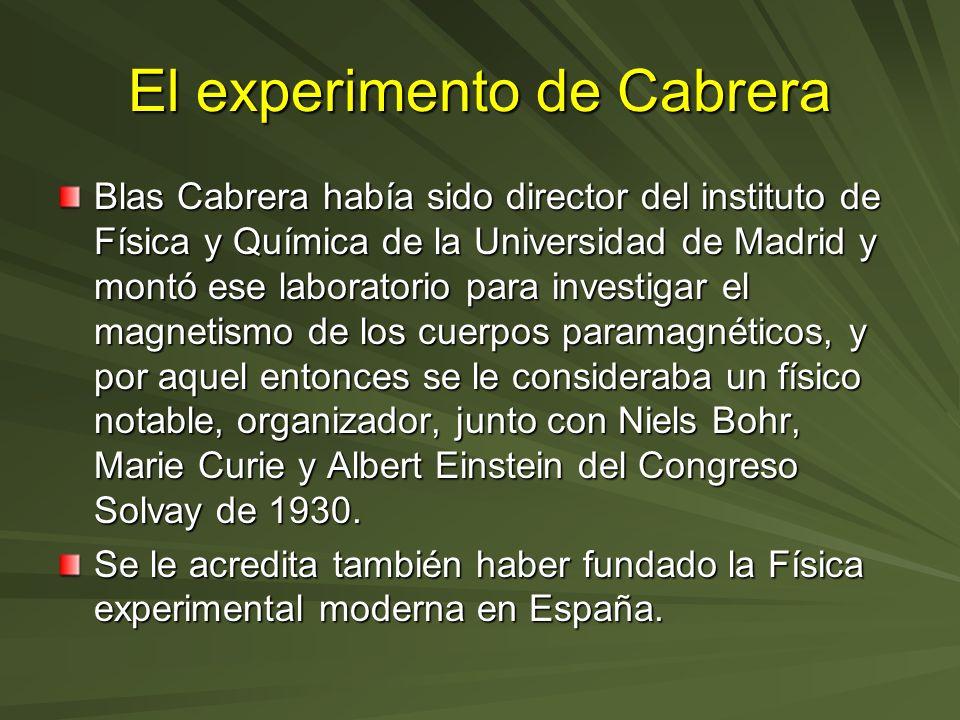 El experimento de Cabrera Blas Cabrera había sido director del instituto de Física y Química de la Universidad de Madrid y montó ese laboratorio para