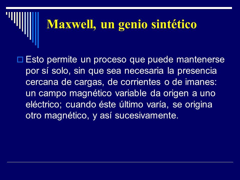 Maxwell, un genio sintético Esto permite un proceso que puede mantenerse por sí solo, sin que sea necesaria la presencia cercana de cargas, de corrien