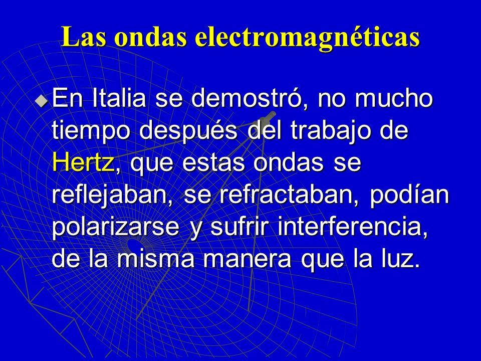 Las ondas electromagnéticas En Italia se demostró, no mucho tiempo después del trabajo de Hertz, que estas ondas se reflejaban, se refractaban, podían