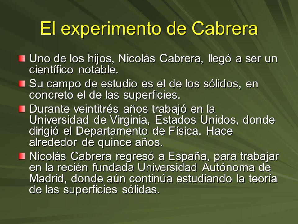 El experimento de Cabrera Uno de los hijos, Nicolás Cabrera, llegó a ser un científico notable. Su campo de estudio es el de los sólidos, en concreto