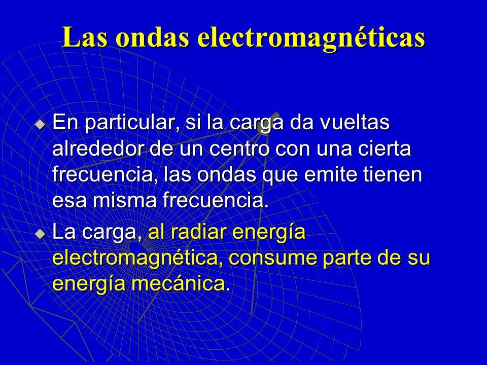 Las ondas electromagnéticas En particular, si la carga da vueltas alrededor de un centro con una cierta frecuencia, las ondas que emite tienen esa mis