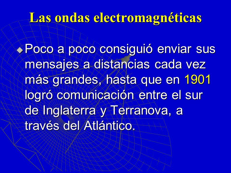 Las ondas electromagnéticas Poco a poco consiguió enviar sus mensajes a distancias cada vez más grandes, hasta que en 1901 logró comunicación entre el