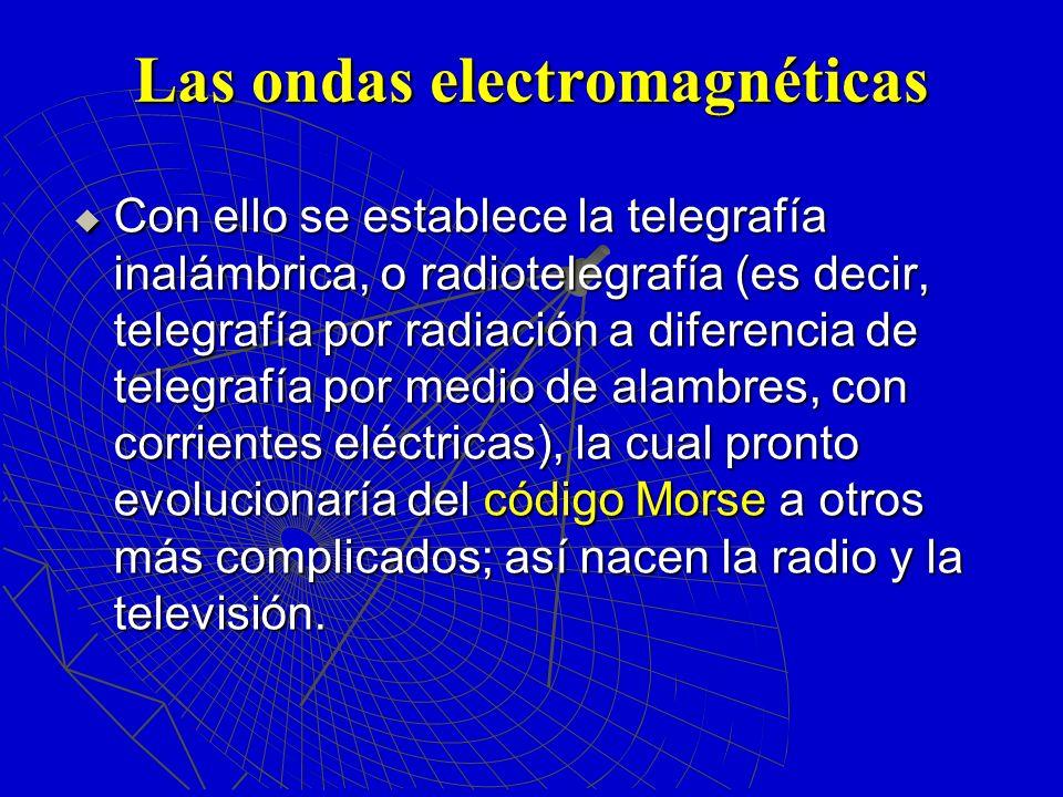 Las ondas electromagnéticas Con ello se establece la telegrafía inalámbrica, o radiotelegrafía (es decir, telegrafía por radiación a diferencia de tel