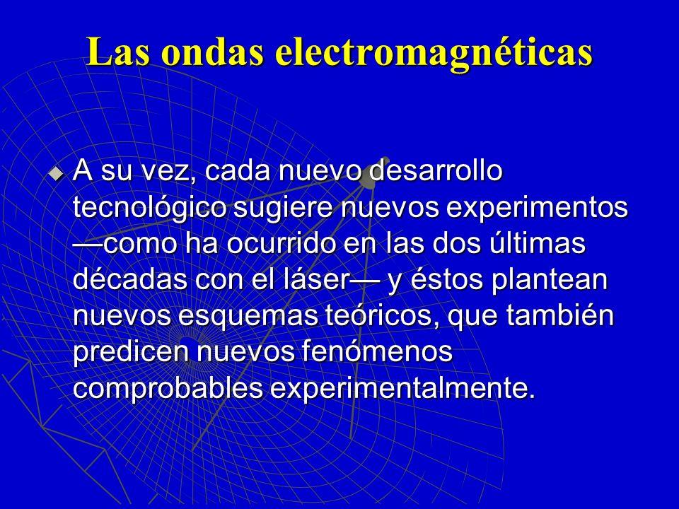 Las ondas electromagnéticas A su vez, cada nuevo desarrollo tecnológico sugiere nuevos experimentos como ha ocurrido en las dos últimas décadas con el