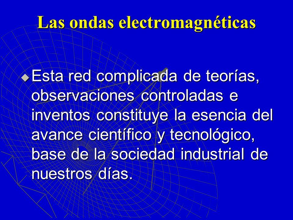 Las ondas electromagnéticas Esta red complicada de teorías, observaciones controladas e inventos constituye la esencia del avance científico y tecnoló