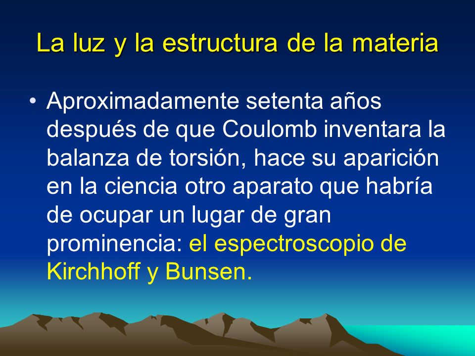 La luz y la estructura de la materia Aproximadamente setenta años después de que Coulomb inventara la balanza de torsión, hace su aparición en la cien