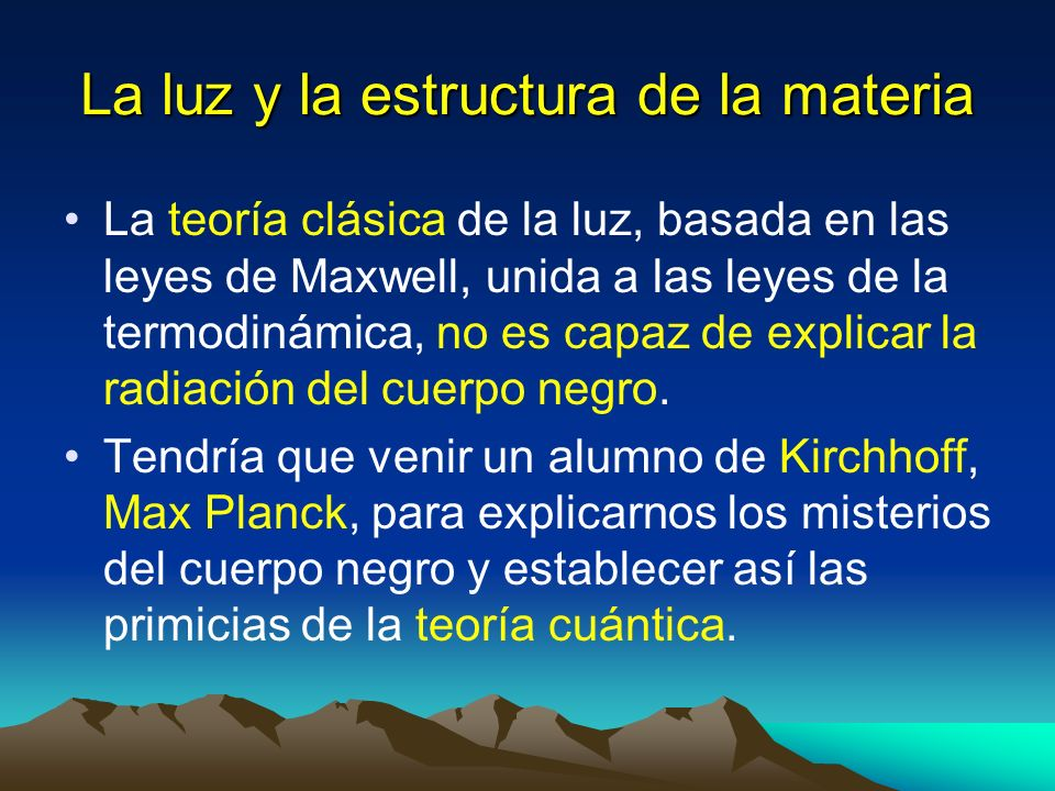 La luz y la estructura de la materia La teoría clásica de la luz, basada en las leyes de Maxwell, unida a las leyes de la termodinámica, no es capaz d