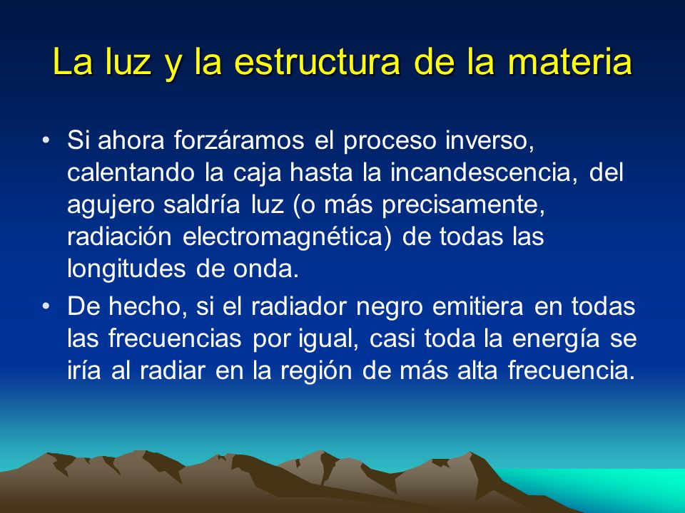 La luz y la estructura de la materia Si ahora forzáramos el proceso inverso, calentando la caja hasta la incandescencia, del agujero saldría luz (o má
