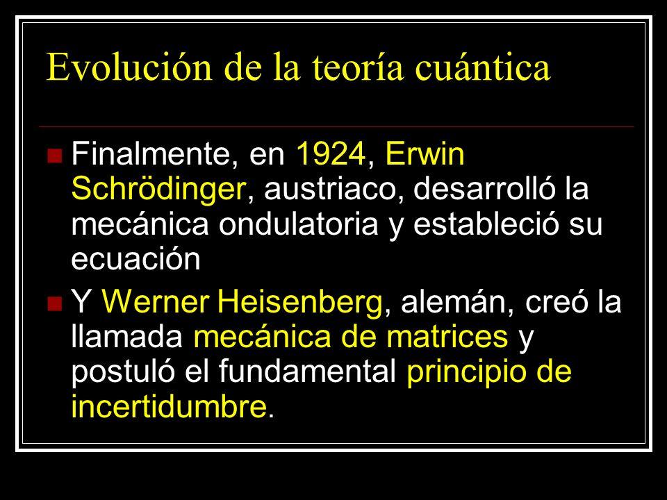 Evolución de la teoría cuántica Finalmente, en 1924, Erwin Schrödinger, austriaco, desarrolló la mecánica ondulatoria y estableció su ecuación Y Werne