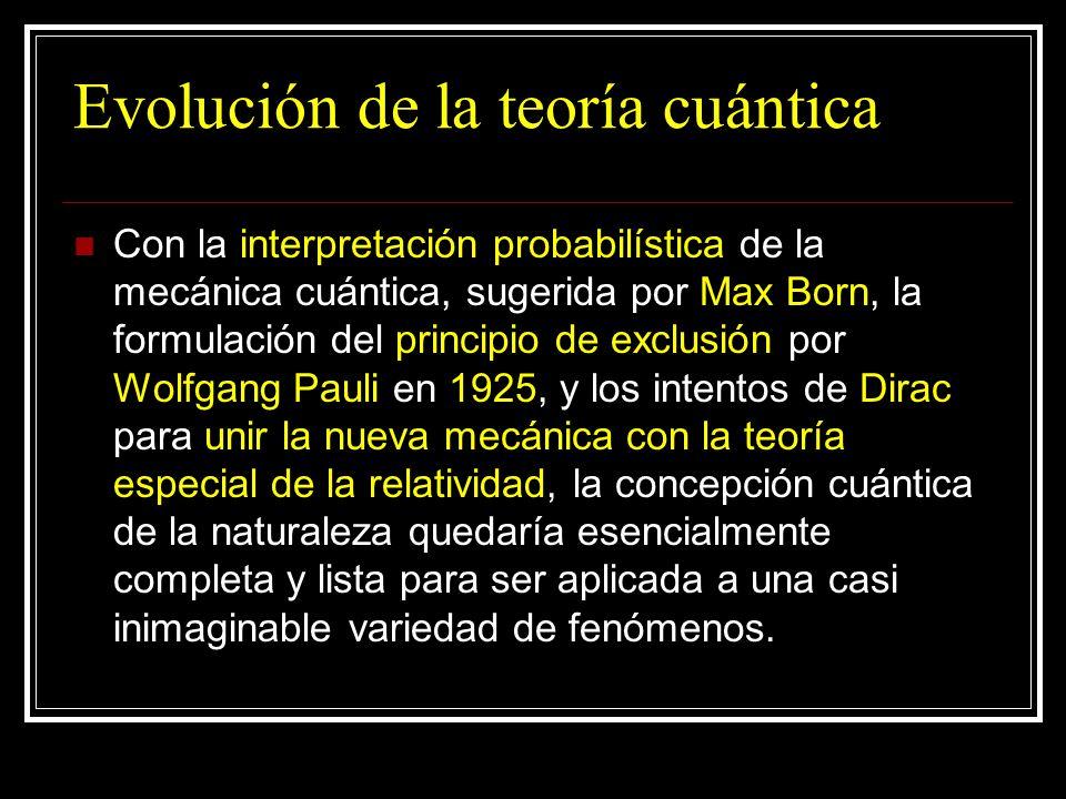 Evolución de la teoría cuántica Con la interpretación probabilística de la mecánica cuántica, sugerida por Max Born, la formulación del principio de e