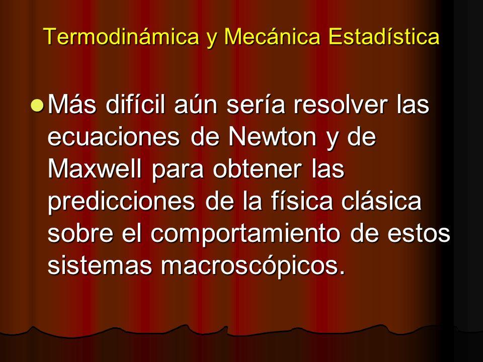 Termodinámica y Mecánica Estadística Más difícil aún sería resolver las ecuaciones de Newton y de Maxwell para obtener las predicciones de la física c