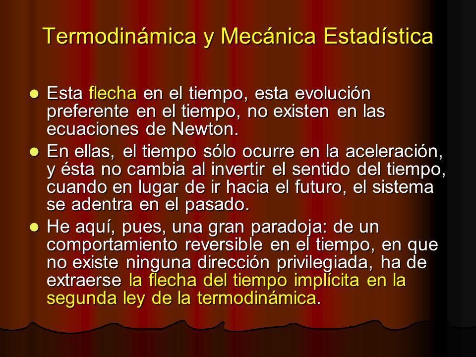 Termodinámica y Mecánica Estadística Esta flecha en el tiempo, esta evolución preferente en el tiempo, no existen en las ecuaciones de Newton. Esta fl