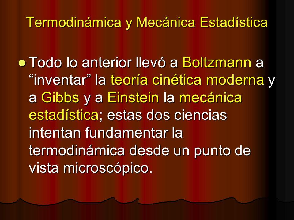 Termodinámica y Mecánica Estadística Todo lo anterior llevó a Boltzmann a inventar la teoría cinética moderna y a Gibbs y a Einstein la mecánica estad