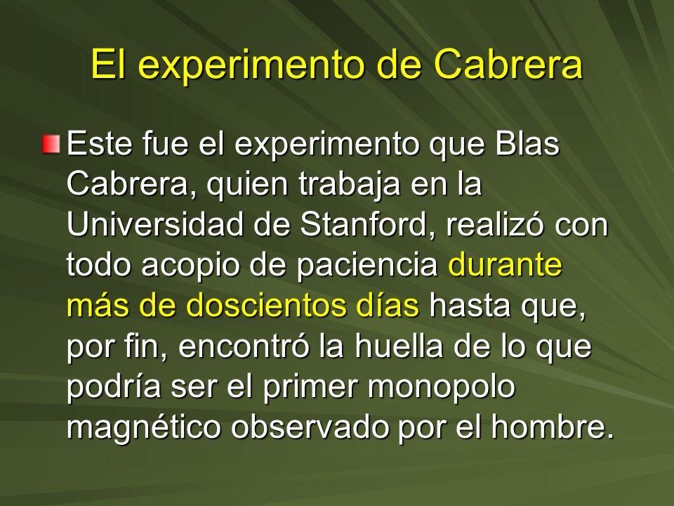 El experimento de Cabrera Este fue el experimento que Blas Cabrera, quien trabaja en la Universidad de Stanford, realizó con todo acopio de paciencia
