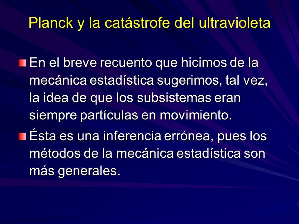 Planck y la catástrofe del ultravioleta En el breve recuento que hicimos de la mecánica estadística sugerimos, tal vez, la idea de que los subsistemas