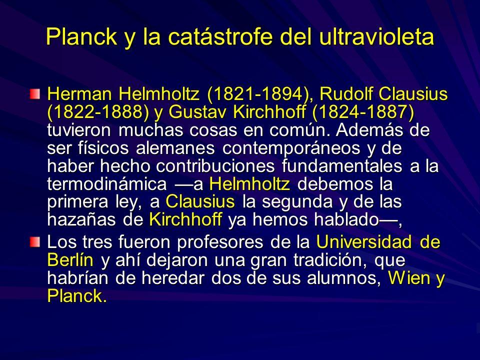 Planck y la catástrofe del ultravioleta Herman Helmholtz (1821-1894), Rudolf Clausius (1822-1888) y Gustav Kirchhoff (1824-1887) tuvieron muchas cosas