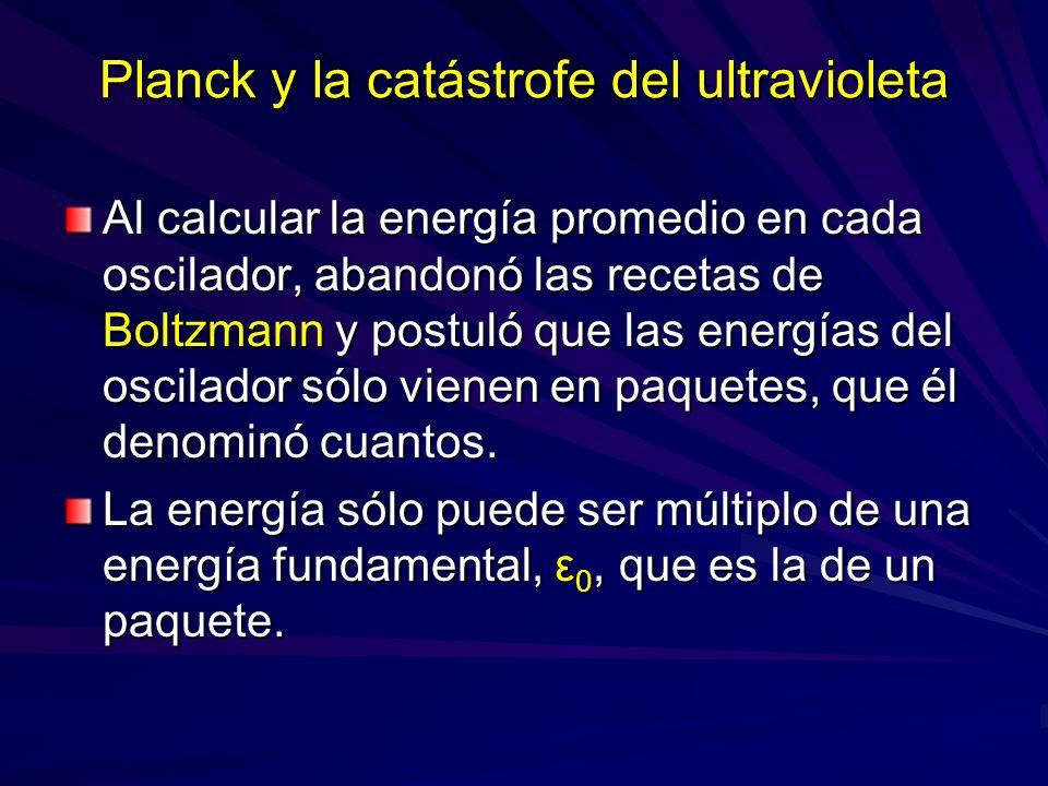 Planck y la catástrofe del ultravioleta Al calcular la energía promedio en cada oscilador, abandonó las recetas de Boltzmann y postuló que las energía