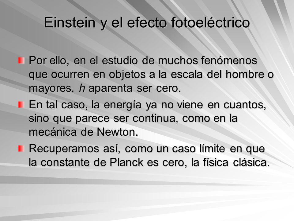 Einstein y el efecto fotoeléctrico Por ello, en el estudio de muchos fenómenos que ocurren en objetos a la escala del hombre o mayores, h aparenta ser
