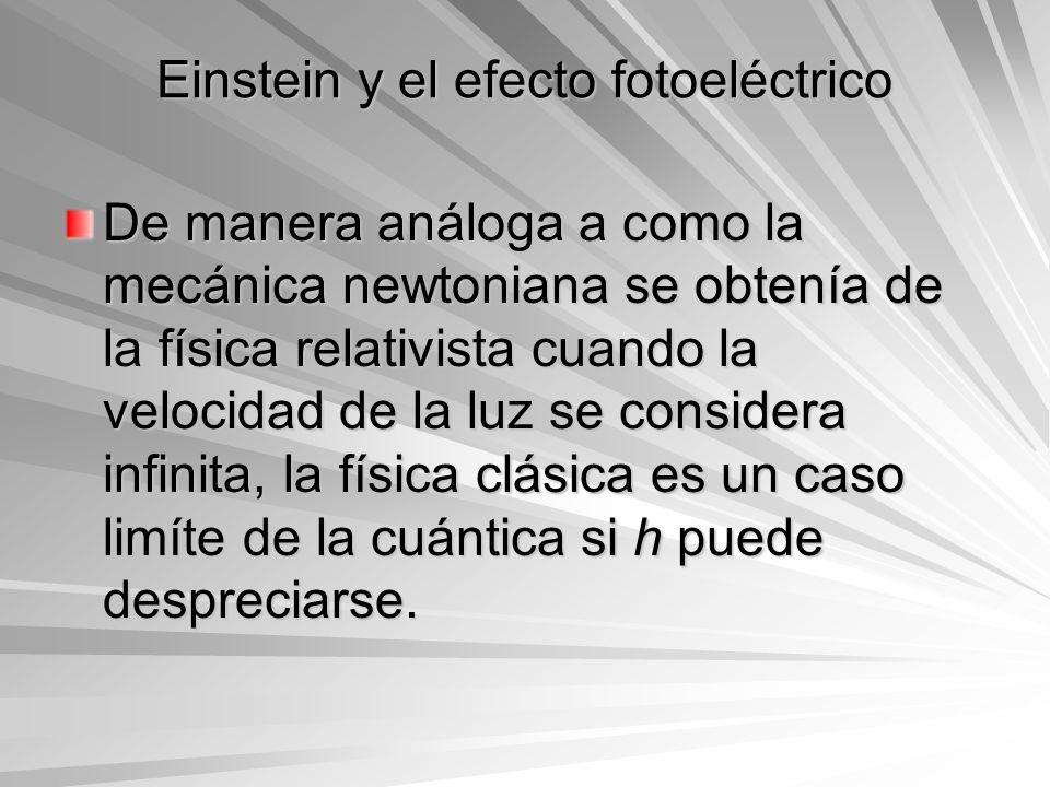 Einstein y el efecto fotoeléctrico De manera análoga a como la mecánica newtoniana se obtenía de la física relativista cuando la velocidad de la luz s