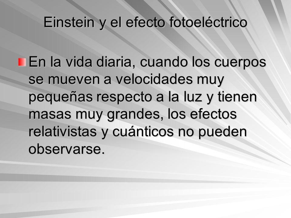 Einstein y el efecto fotoeléctrico En la vida diaria, cuando los cuerpos se mueven a velocidades muy pequeñas respecto a la luz y tienen masas muy gra