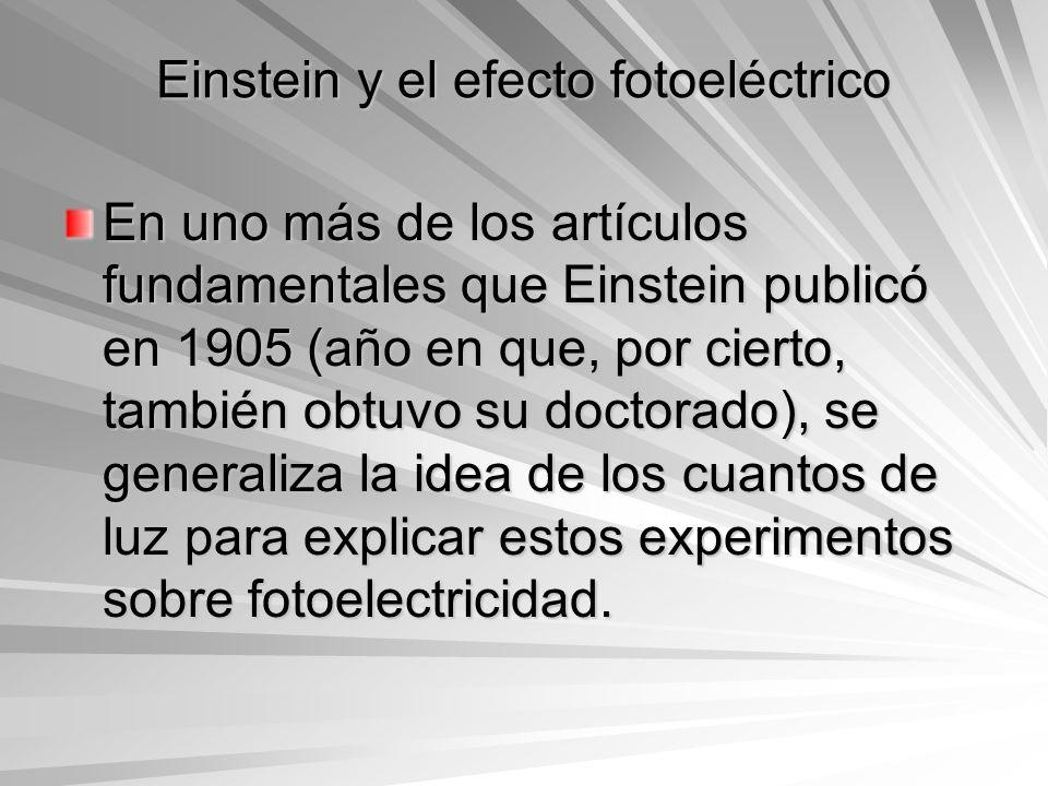 Einstein y el efecto fotoeléctrico En uno más de los artículos fundamentales que Einstein publicó en 1905 (año en que, por cierto, también obtuvo su d