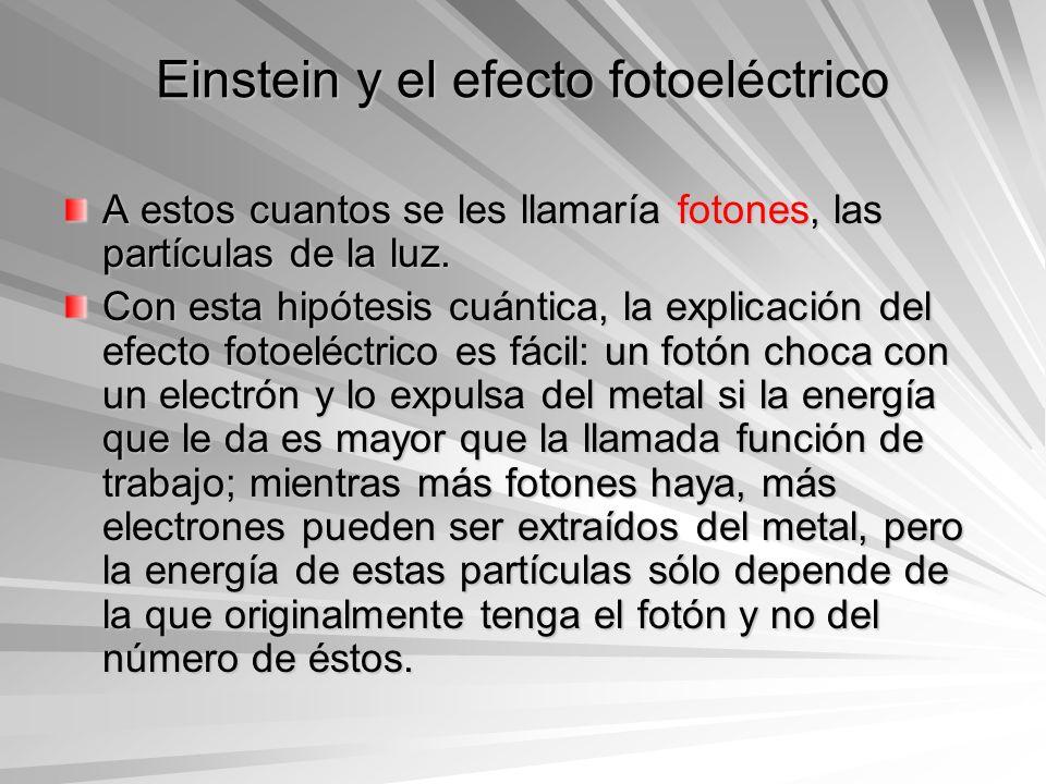 Einstein y el efecto fotoeléctrico A estos cuantos se les llamaría fotones, las partículas de la luz. Con esta hipótesis cuántica, la explicación del