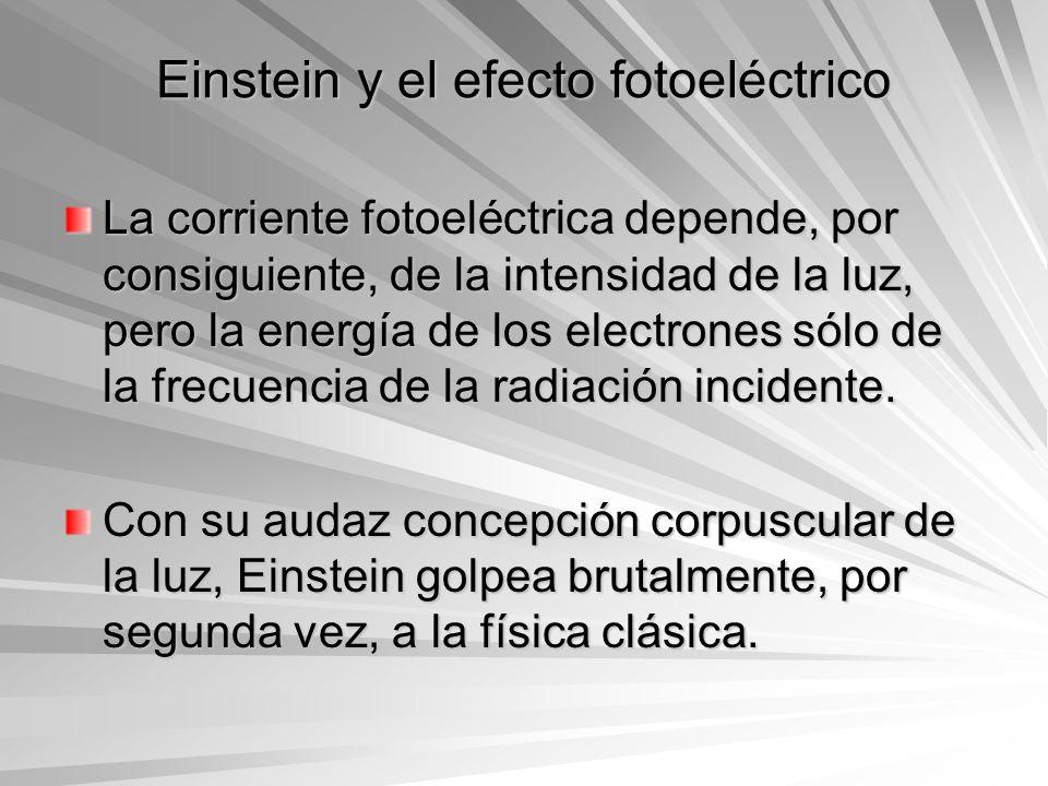 Einstein y el efecto fotoeléctrico La corriente fotoeléctrica depende, por consiguiente, de la intensidad de la luz, pero la energía de los electrones