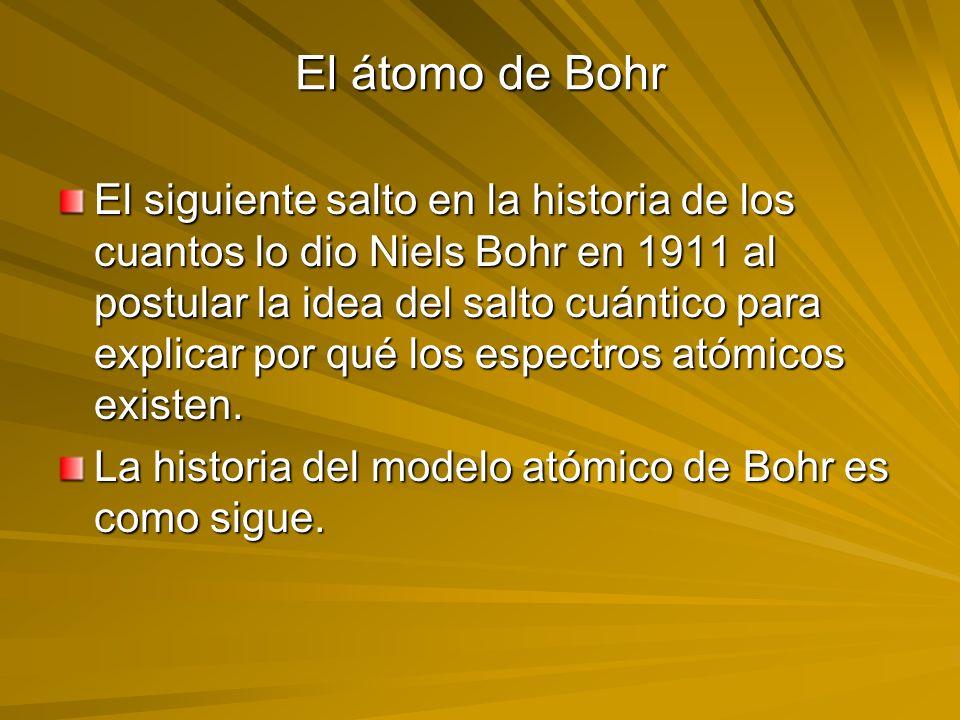 El átomo de Bohr El siguiente salto en la historia de los cuantos lo dio Niels Bohr en 1911 al postular la idea del salto cuántico para explicar por q