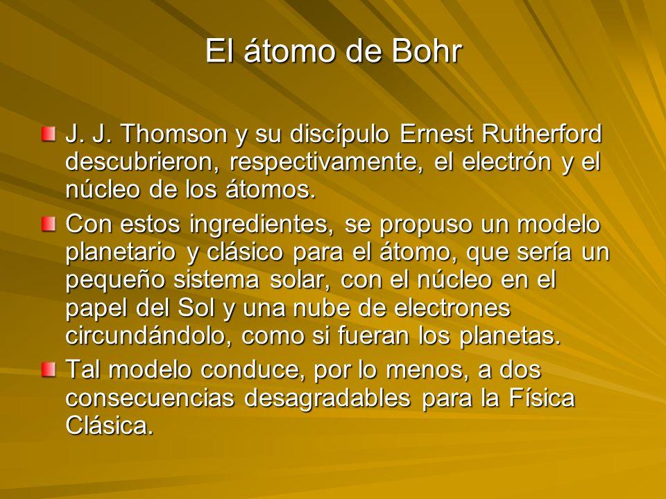 El átomo de Bohr J. J. Thomson y su discípulo Ernest Rutherford descubrieron, respectivamente, el electrón y el núcleo de los átomos. Con estos ingred