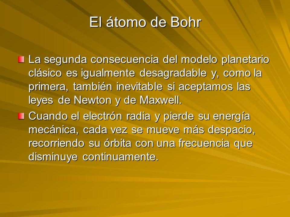 El átomo de Bohr La segunda consecuencia del modelo planetario clásico es igualmente desagradable y, como la primera, también inevitable si aceptamos