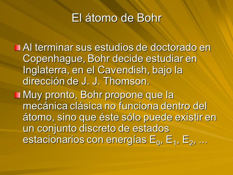 El átomo de Bohr Al terminar sus estudios de doctorado en Copenhague, Bohr decide estudiar en Inglaterra, en el Cavendish, bajo la dirección de J. J.